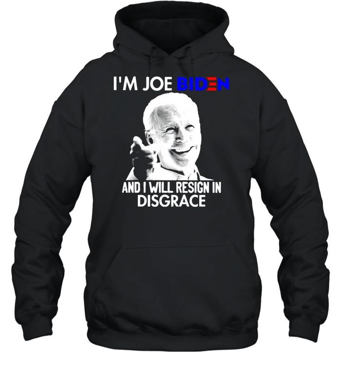 I'm Joe Biden and I will resign in disgrace shirt Unisex Hoodie