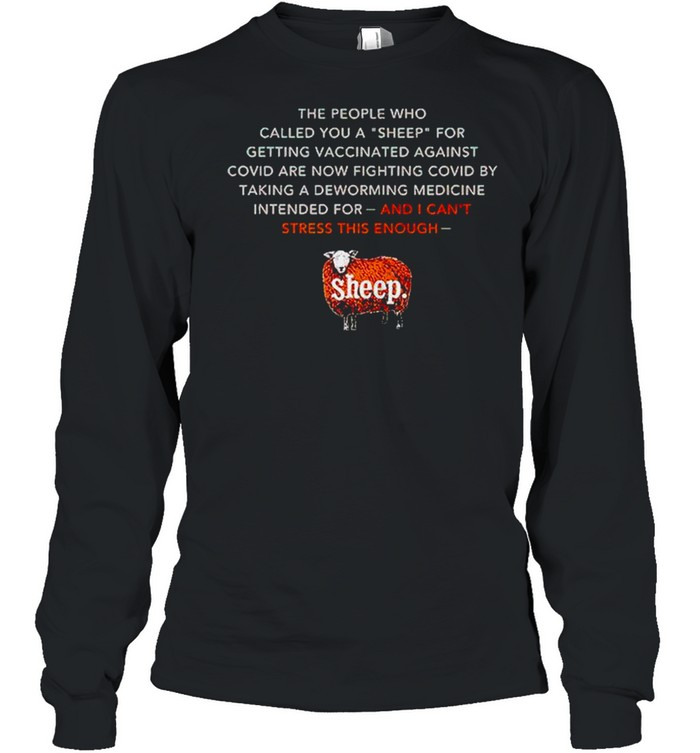 The people who called you a sheep for getting vaccinated against covid are now shirt Long Sleeved T-shirt