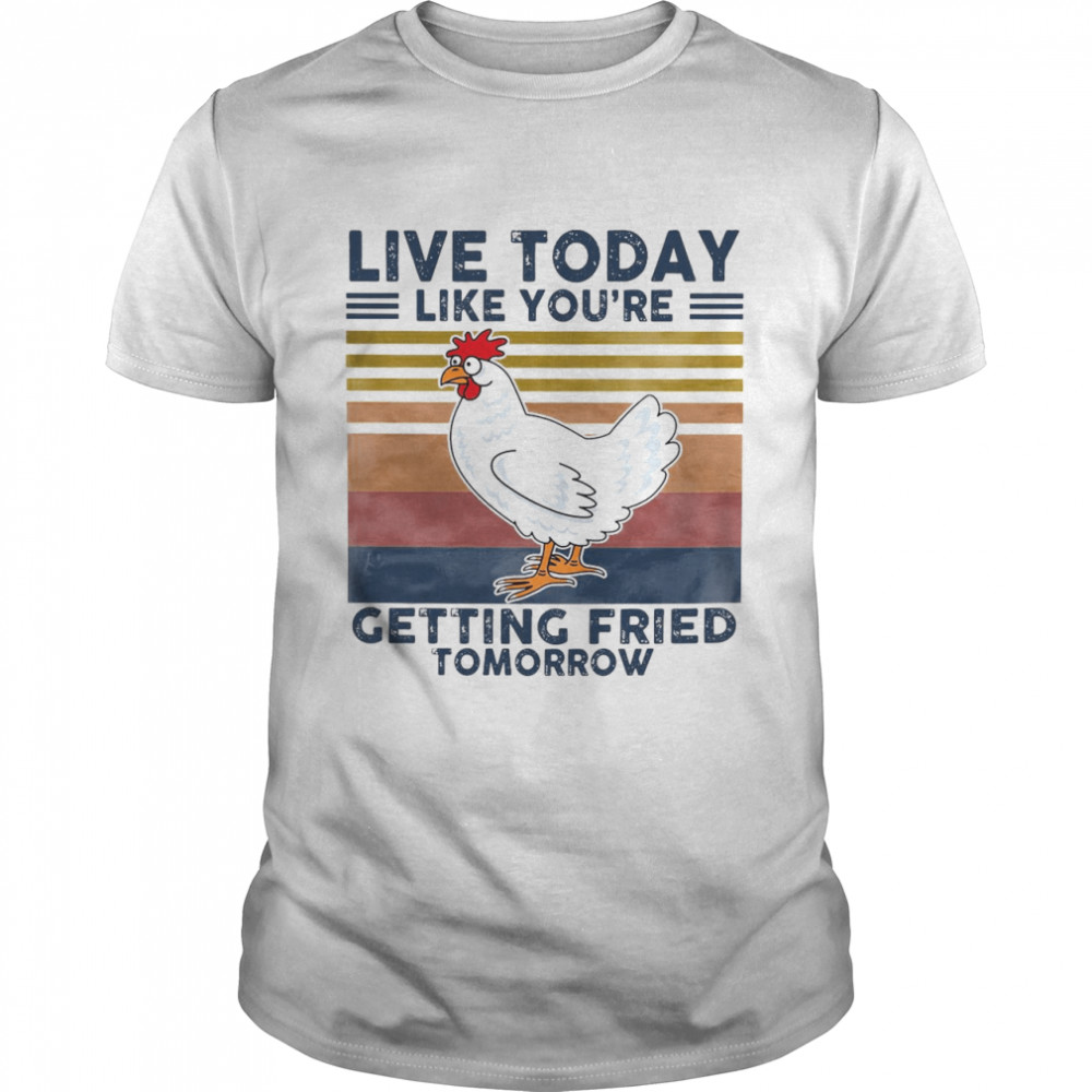 Chicken Live Today Like You're Getting Fried Tomorrow Vintage T-shirt Classic Men's T-shirt