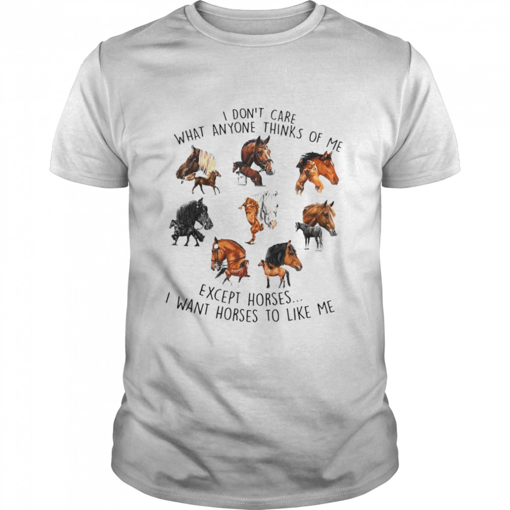 I Don't Care What Anyone Thinks Of Me Except Horses I Want Horses To Like Me T-shirt Classic Men's T-shirt