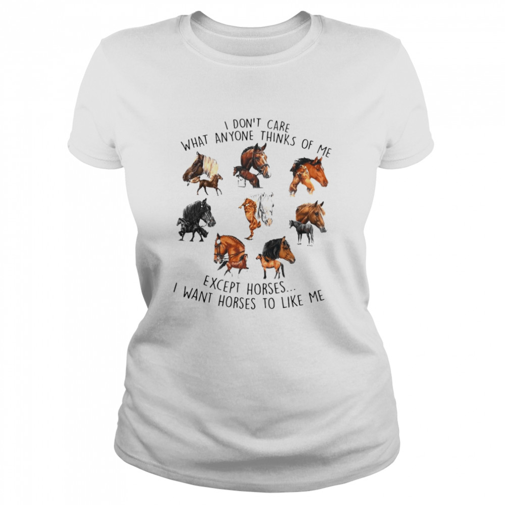 I Don't Care What Anyone Thinks Of Me Except Horses I Want Horses To Like Me T-shirt Classic Women's T-shirt