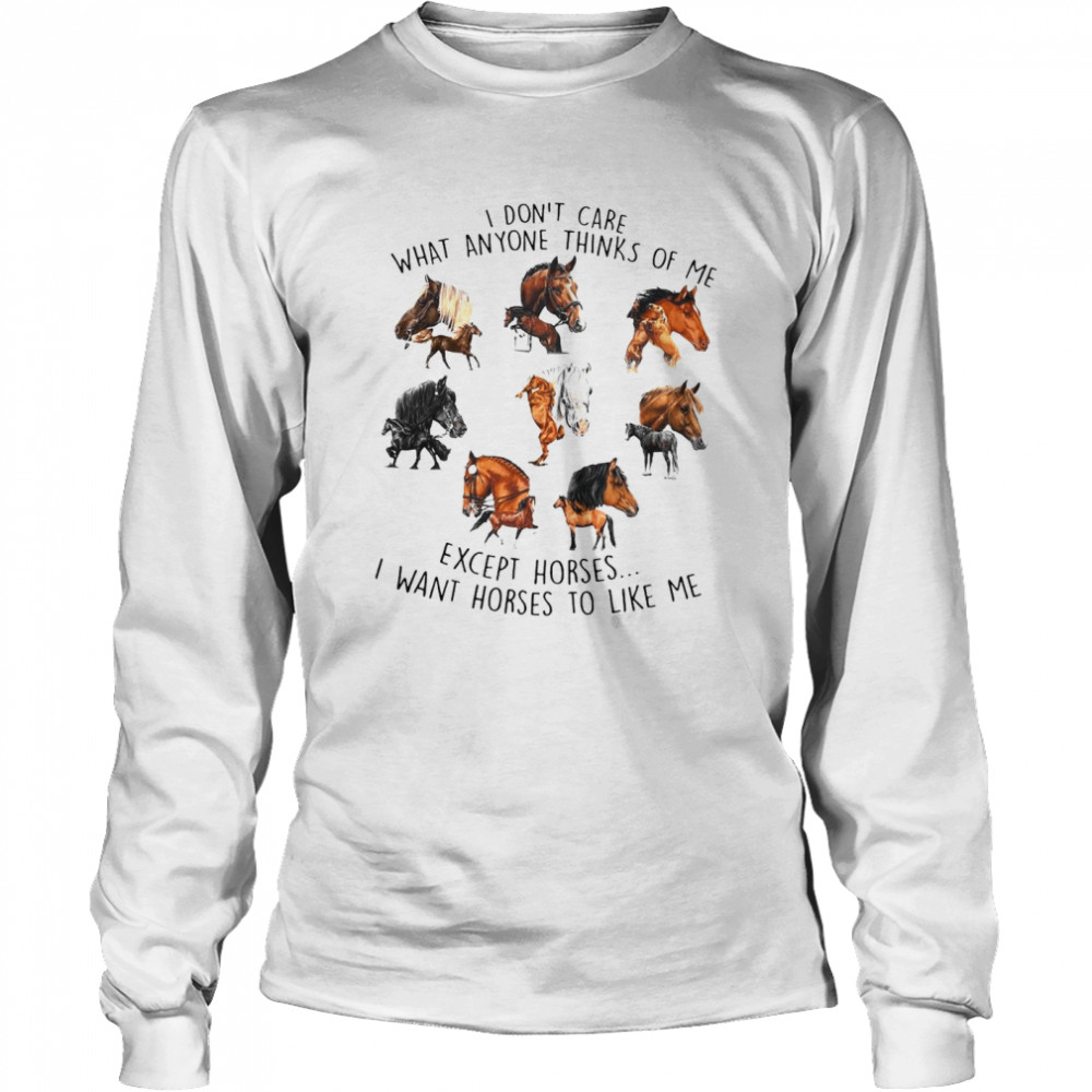 I Don't Care What Anyone Thinks Of Me Except Horses I Want Horses To Like Me T-shirt Long Sleeved T-shirt