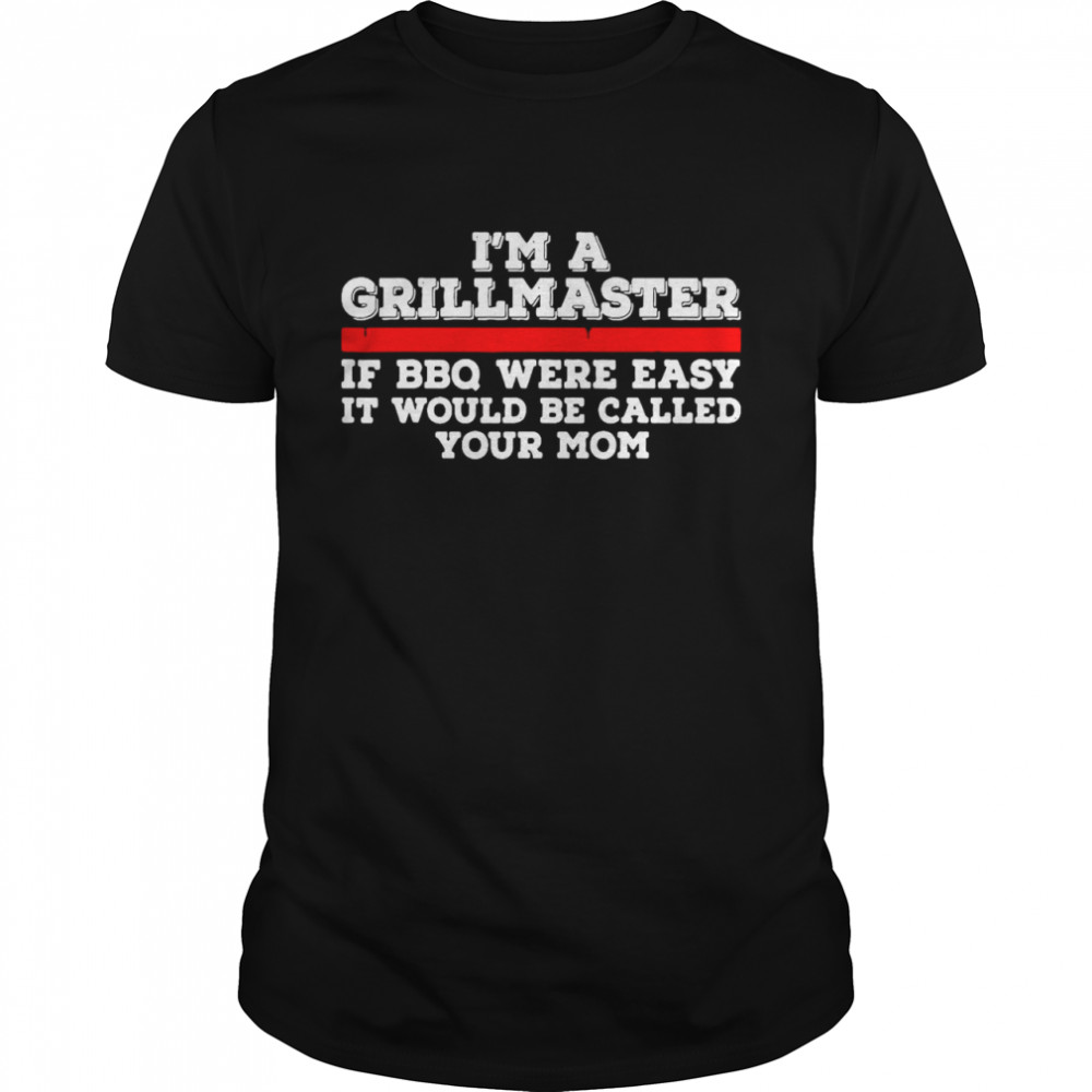 Nice I'm A Grill Master If BBQ Were Easy It'd Be Called Your Mom T-shirt Classic Men's T-shirt