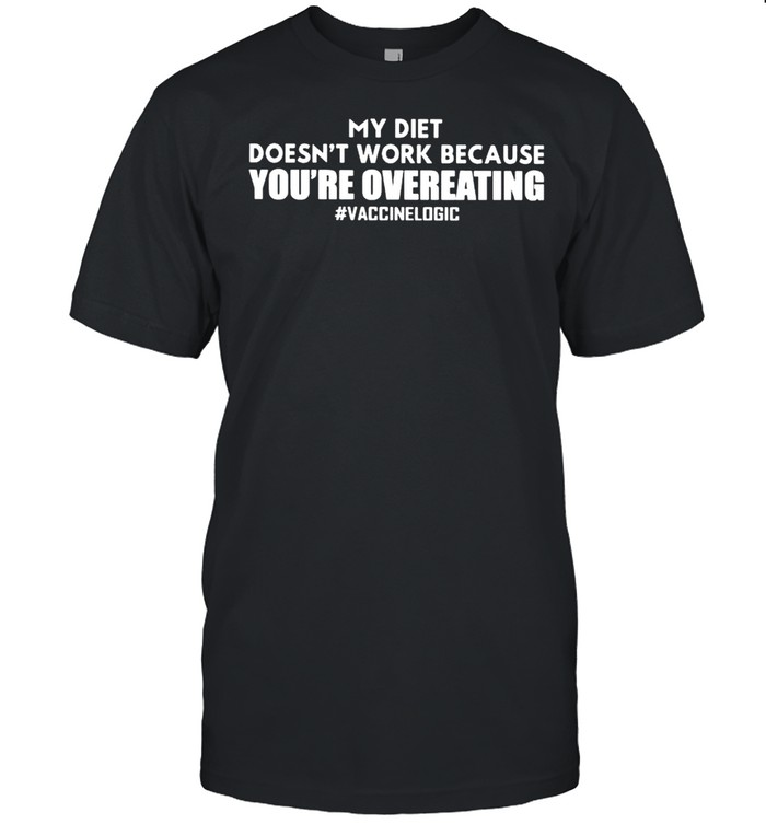 My diet doesn't work because you're overeating vaccine logic shirt