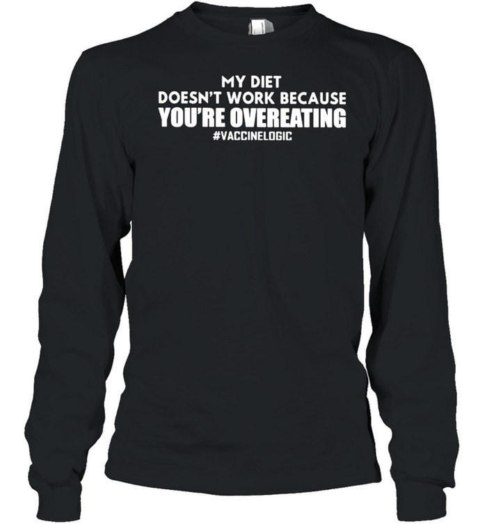 My diet doesn't work because you're overeating vaccine logic shirt Long Sleeved T-shirt