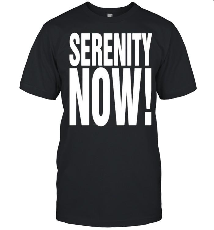 Serenity now shirt