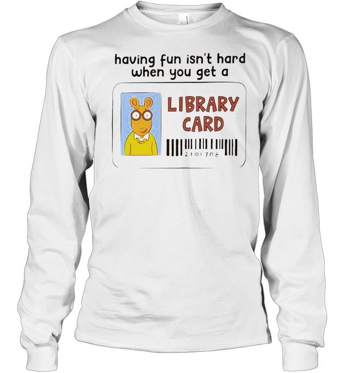 Having fun isn't hard when you get a Library Card shirt Long Sleeved T-shirt