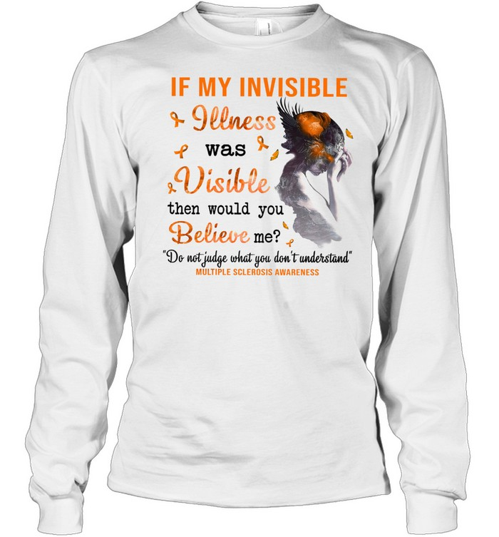 If my invisible illness was visible then would you believe me shirt Long Sleeved T-shirt