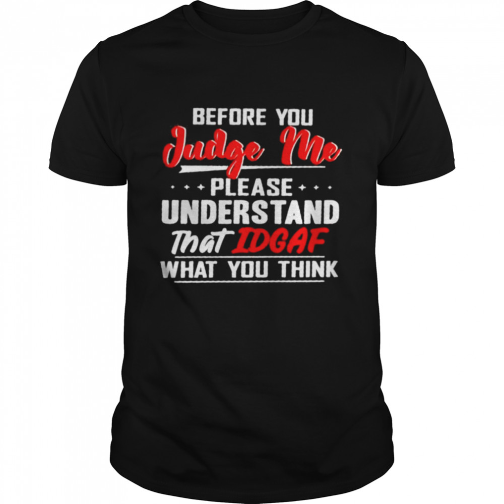 Before you judge me please understand that IDGAF what you think shirt Classic Men's T-shirt
