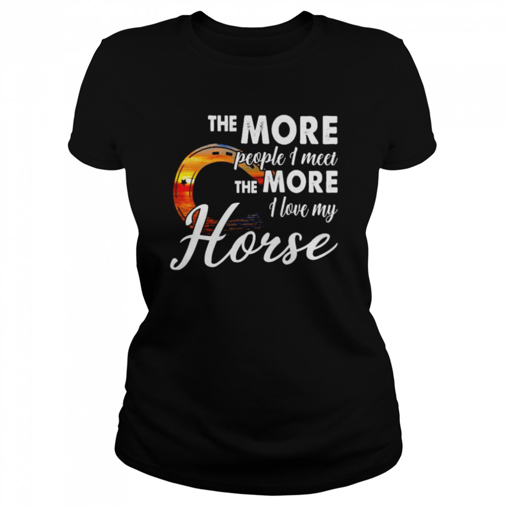 The more people I meet the more I love my horse shirt Classic Women's T-shirt