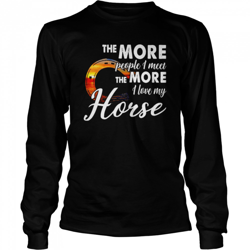 The more people I meet the more I love my horse shirt Long Sleeved T-shirt