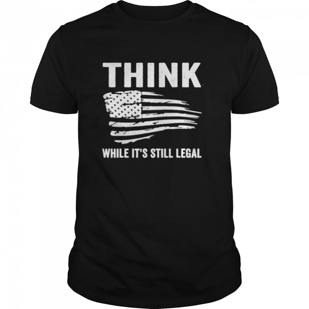 Think While It's Still Legal Flag Us Tee Shirt