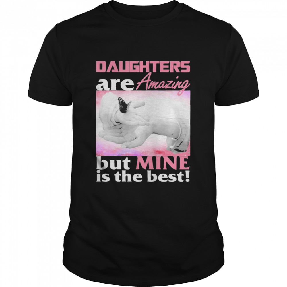 Daughter are amazing but mine is the best shirt Classic Men's T-shirt