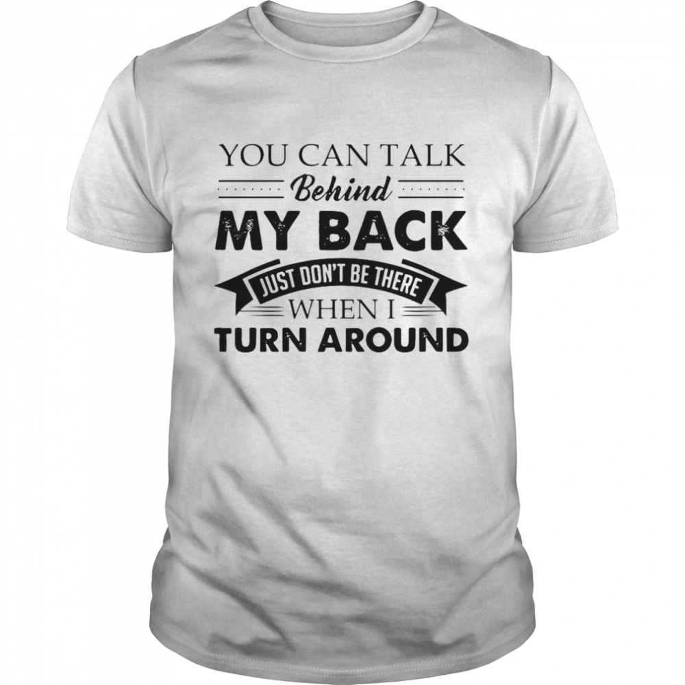 Nice You Can Talk Behind My Back Just Don't Be There When I Turn Around T-shirt Classic Men's T-shirt