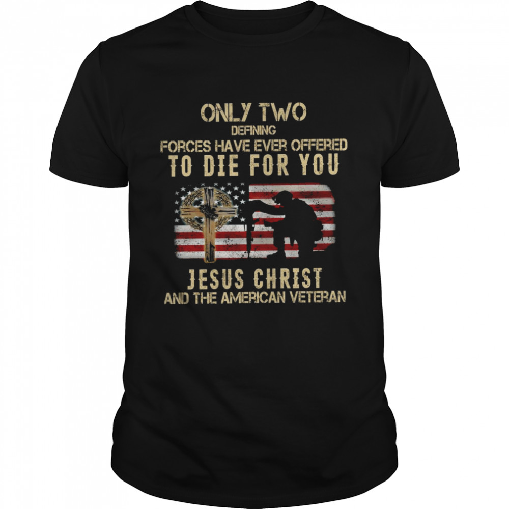Only two defining forces have ever offered to die for you jesus christ and the american veteran shirt Classic Men's T-shirt