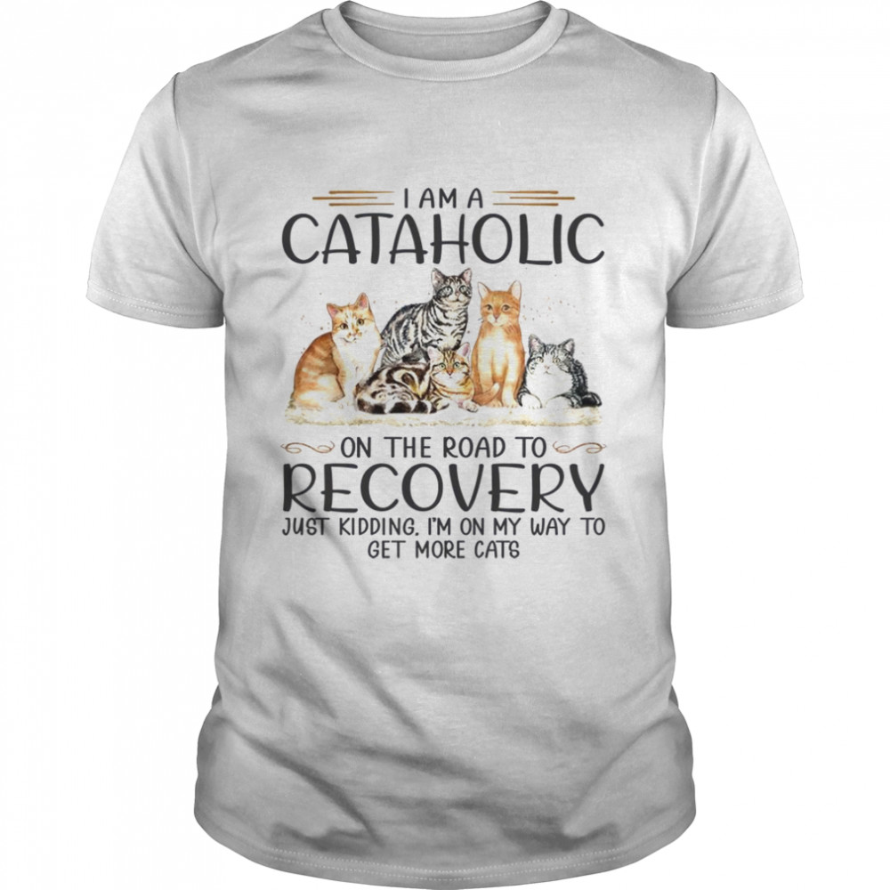 I am a cataholic on the road to recovery just kidding i'm on my way to get more cats shirt Classic Men's T-shirt