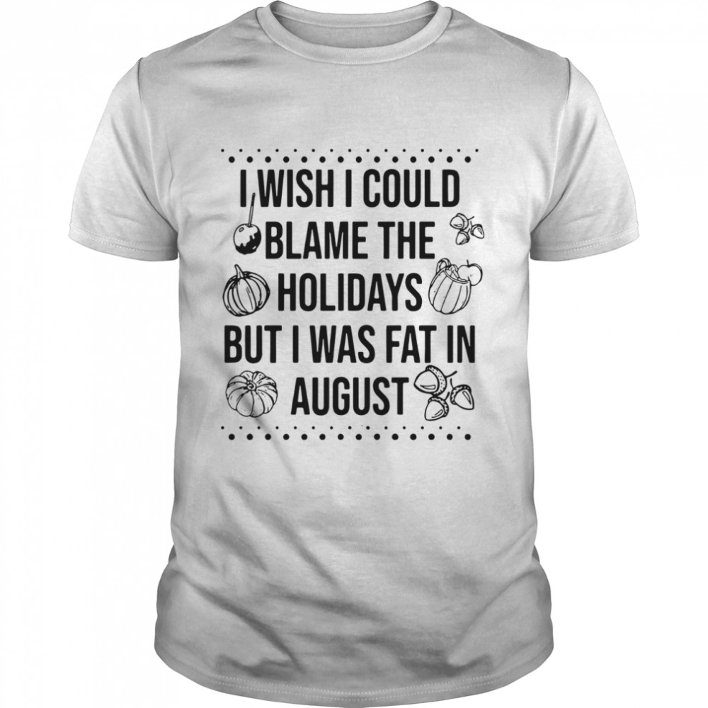I wish I could blame the holidays but I was fat in august shirt Classic Men's T-shirt