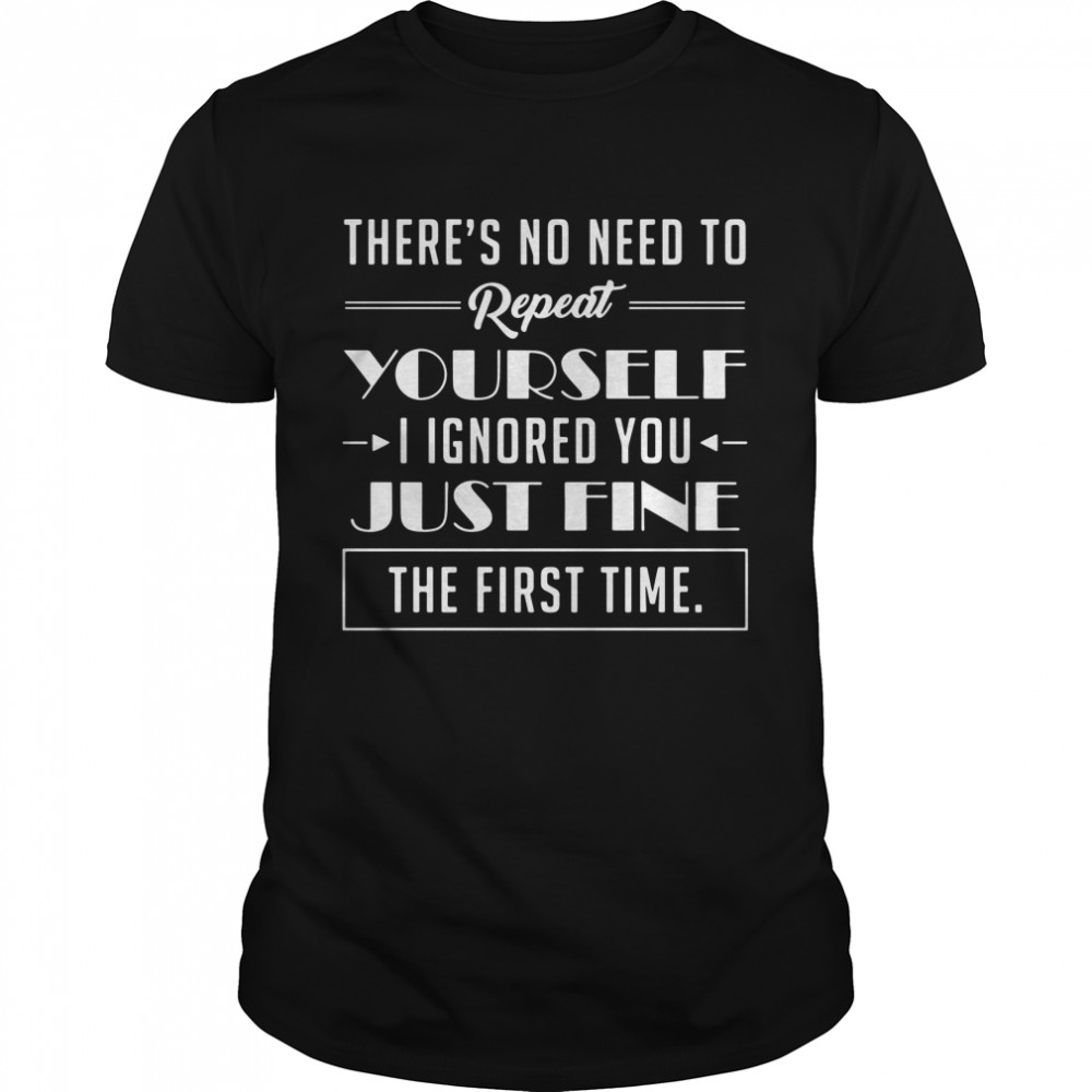 There's No Need To Repeat Yourself I Ignored You Just Fine The First Time  Classic Men's T-shirt
